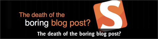 The death of the boring blog post?